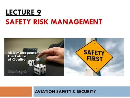 LECTURE 9 SAFETY RISK MANAGEMENT AVIATION SAFETY & SECURITY.
