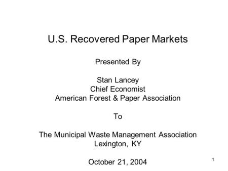 1 U.S. Recovered Paper Markets Presented By Stan Lancey Chief Economist American Forest & Paper Association To The Municipal Waste Management Association.
