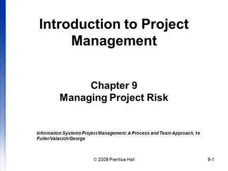 © 2008 Prentice Hall9-1 Introduction to Project Management Chapter 9 Managing Project Risk Information Systems Project Management: A Process and Team Approach,