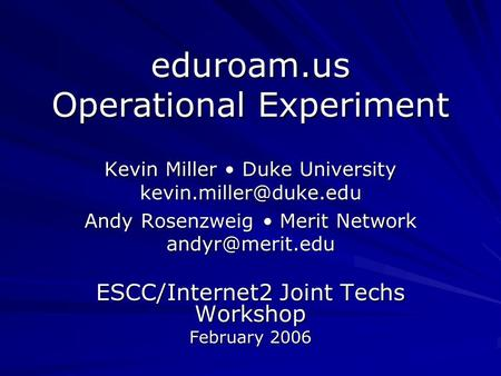 Eduroam.us Operational Experiment Kevin Miller Duke University Andy Rosenzweig Merit Network ESCC/Internet2 Joint.