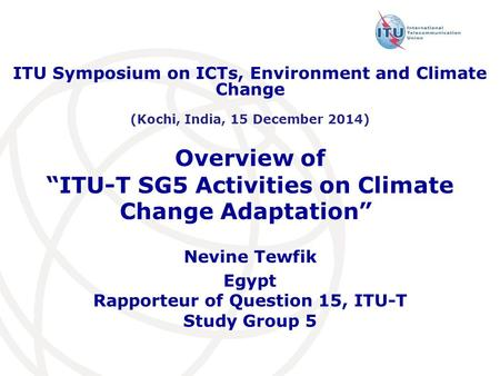 "Overview of ""ITU-T SG5 Activities on Climate Change Adaptation"" "" Nevine Tewfik Egypt Rapporteur of Question 15, ITU-T Study Group 5 ITU Symposium on ICTs,"