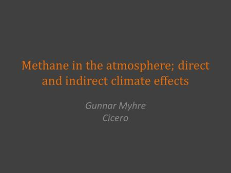 Methane in the atmosphere; direct and indirect climate effects Gunnar Myhre Cicero.