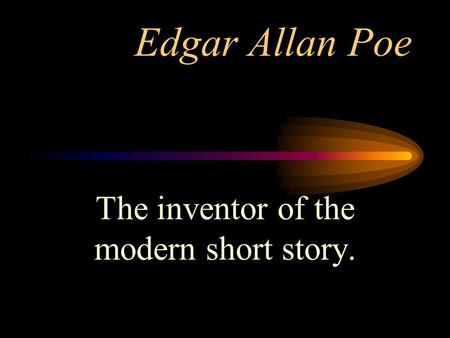 Edgar Allan Poe The inventor of the modern short story.