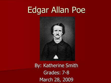 Edgar Allan Poe By: Katherine Smith Grades: 7-8 March 28, 2009.