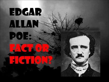 Edgar Allan Poe: Fact or Fiction?. Edgar Allen Poe (1809-1849) Authored more than 100 poems and short stories during his lifetime Was a master of the.