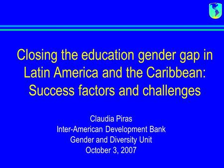 Closing the education gender gap in Latin America and the Caribbean: Success factors and challenges Claudia Piras Inter-American Development Bank Gender.