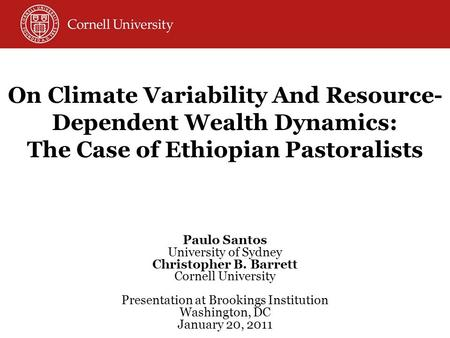 On Climate Variability And Resource- Dependent Wealth Dynamics: The Case of Ethiopian Pastoralists Paulo Santos University of Sydney Christopher B. Barrett.