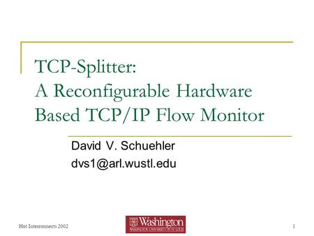 Hot Interconnects 20021 TCP-Splitter: A Reconfigurable Hardware Based TCP/IP Flow Monitor David V. Schuehler