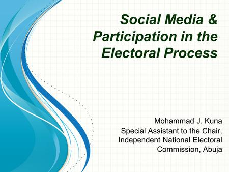 Social Media & Participation in the Electoral Process Mohammad J. Kuna Special Assistant to the Chair, Independent National Electoral Commission, Abuja.