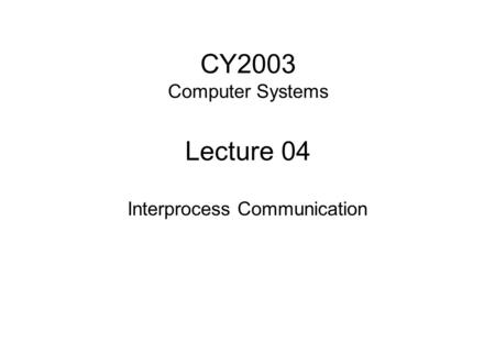 CY2003 Computer Systems Lecture 04 Interprocess Communication.