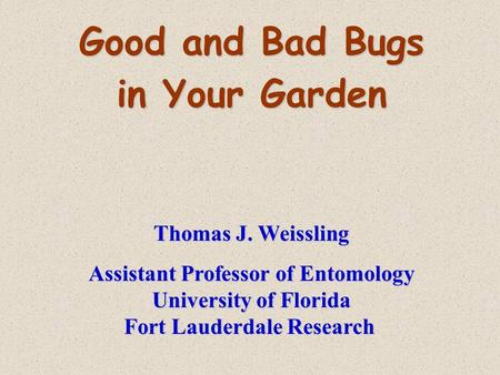 Good and Bad Bugs in Your Garden Thomas J. Weissling Assistant Professor of Entomology University of Florida Fort Lauderdale Research.