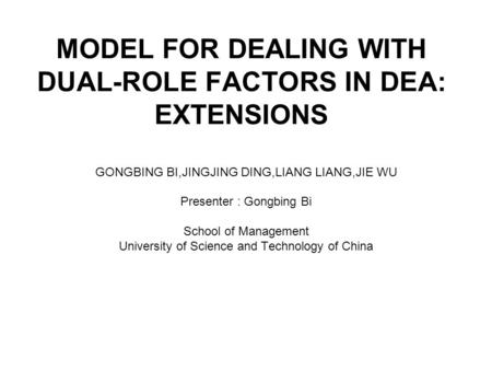 MODEL FOR DEALING WITH DUAL-ROLE FACTORS IN DEA: EXTENSIONS GONGBING BI,JINGJING DING,LIANG LIANG,JIE WU Presenter : Gongbing Bi School of Management University.