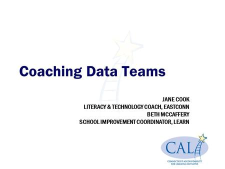 Coaching Data Teams JANE COOK LITERACY & TECHNOLOGY COACH, EASTCONN BETH MCCAFFERY SCHOOL IMPROVEMENT COORDINATOR, LEARN.