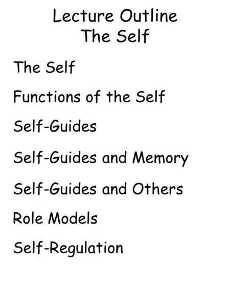 Lecture Outline The Self The Self Functions of the Self Self-Guides Self-Guides and Memory Self-Guides and Others Role Models Self-Regulation.
