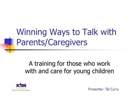 Winning Ways to Talk with Parents/Caregivers A training for those who work with and care for young children Presenter: Tal Curry.