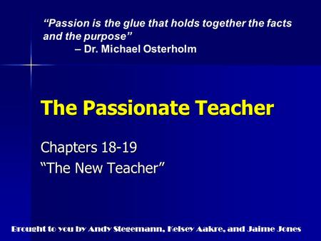 "The Passionate Teacher Chapters 18-19 ""The New Teacher"" ""Passion is the glue that holds together the facts and the purpose"" – Dr. Michael Osterholm Brought."
