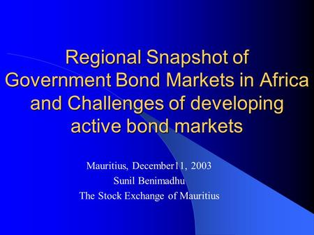 Regional Snapshot of Government Bond Markets in Africa and Challenges of developing active bond markets Mauritius, December11, 2003 Sunil Benimadhu The.