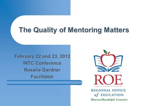 The Quality of Mentoring Matters February 22 and 23, 2012 INTC Conference Rosalie Gardner Facilitator.