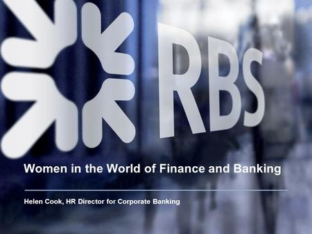 Women in the World of Finance and Banking Helen Cook, HR Director for Corporate Banking.