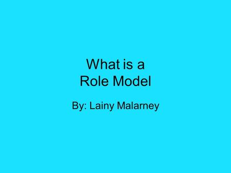 What is a Role Model By: Lainy Malarney. What makes a Good Role Model? A good role model should always have a good influence They need to be someone who.