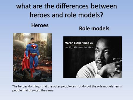 What are the differences between heroes and role models? Heroes Role models The heroes do things that the other people can not do but the role models learn.