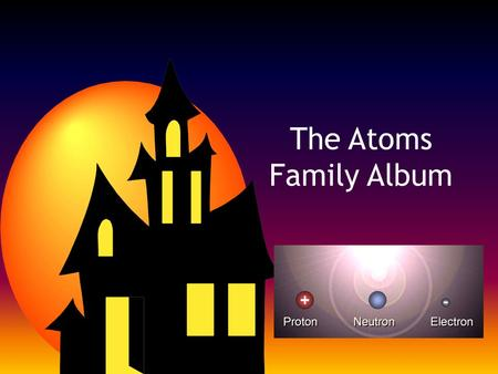 The Atoms Family Album. Directions As we read the story as a class, fill-in the following for each character: – Name – Description – Favorite Activity.