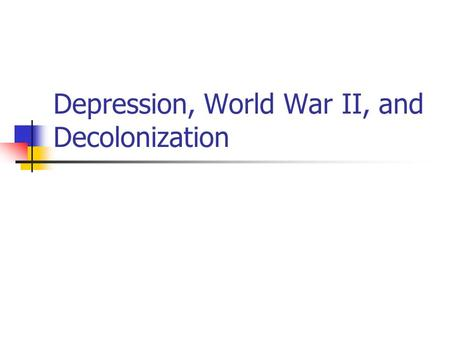 Depression, World War II, and Decolonization Where did we leave off? Decolonization in the Americas. New colonization in Africa and Asia. All to keep.