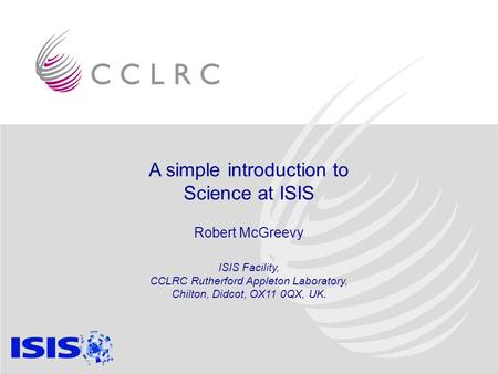 A simple introduction to Science at ISIS Robert McGreevy ISIS Facility, CCLRC Rutherford Appleton Laboratory, Chilton, Didcot, OX11 0QX, UK.
