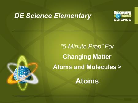 "DE Science Elementary ""5-Minute Prep"" For Changing Matter Atoms and Molecules > Atoms."