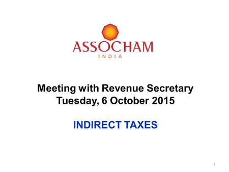 Meeting Revenue Secretary Meeting with Revenue Secretary Tuesday, 6 October 2015 INDIRECT TAXES 1.