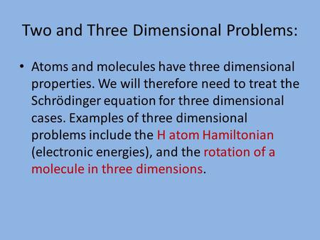 Two and Three Dimensional Problems: Atoms and molecules have three dimensional properties. We will therefore need to treat the Schrödinger equation for.