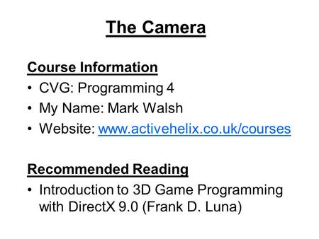 The Camera Course Information CVG: Programming 4 My Name: Mark Walsh Website: www.activehelix.co.uk/courseswww.activehelix.co.uk/courses Recommended Reading.
