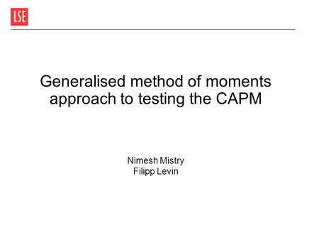 Generalised method of moments approach to testing the CAPM Nimesh Mistry Filipp Levin.