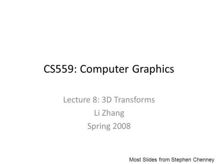 CS559: Computer Graphics Lecture 8: 3D Transforms Li Zhang Spring 2008 Most Slides from Stephen Chenney.