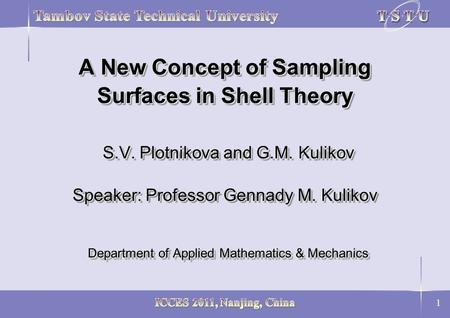 1 A New Concept of Sampling Surfaces in Shell Theory S.V. Plotnikova and G.M. Kulikov Speaker: Professor Gennady M. Kulikov Department of Applied Mathematics.