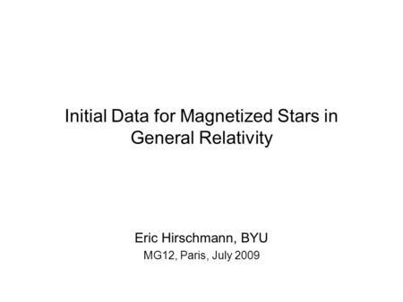 Initial Data for Magnetized Stars in General Relativity Eric Hirschmann, BYU MG12, Paris, July 2009.