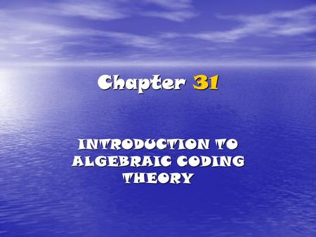 Chapter 31 INTRODUCTION TO ALGEBRAIC CODING THEORY.