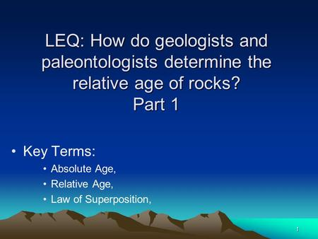 LEQ: How do geologists and paleontologists determine the relative age of rocks? Part 1 Key Terms: Absolute Age, Relative Age, Law of Superposition, 1.