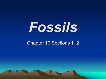 Fossils Chapter 10 Sections 1+2. How a Fossil Forms - Fossils Most fossils form when living things die and are buried by sediment. The sediment slowly.