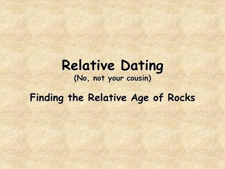 Relative Dating (No, not your cousin) Finding the Relative Age of Rocks.