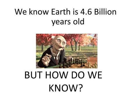 We know Earth is 4.6 Billion years old