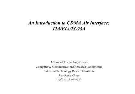 An Introduction to CDMA Air Interface: TIA/EIA/IS-95A Advanced Technology Center Computer & Communications Research Laboratories Industrial Technology.