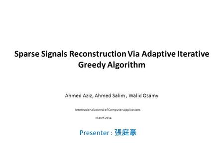 Sparse Signals Reconstruction Via Adaptive Iterative Greedy Algorithm Ahmed Aziz, Ahmed Salim, Walid Osamy Presenter : 張庭豪 International Journal of Computer.