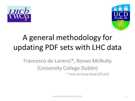 Ronan McNulty EWWG 05.04.111 A general methodology for updating PDF sets with LHC data Francesco de Lorenzi*, Ronan McNulty (University College Dublin)