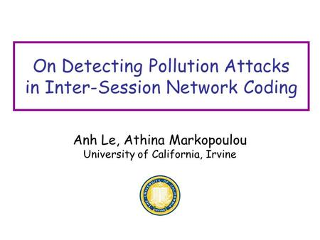 On Detecting Pollution Attacks in Inter-Session Network Coding Anh Le, Athina Markopoulou University of California, Irvine.