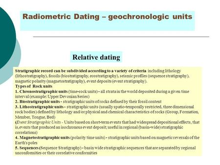 Radiometric Dating – geochronologic units Stratigraphic record can be subdivided according to a variety of criteria including lithology (lithostratigraphy),