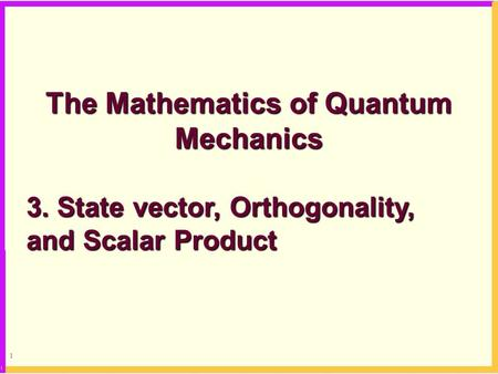 1 The Mathematics of Quantum Mechanics 3. State vector, Orthogonality, and Scalar Product.