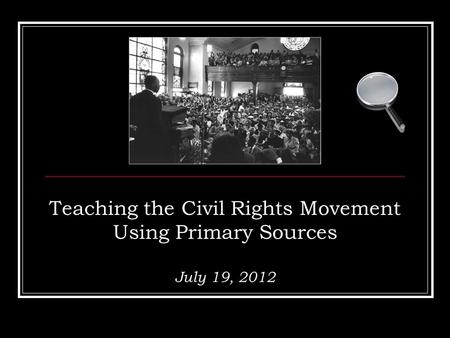 Teaching the Civil Rights Movement Using Primary Sources July 19, 2012.