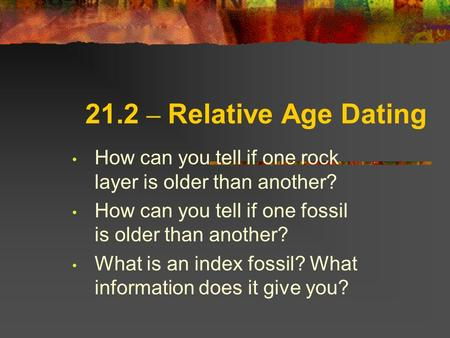 21.2 – Relative Age Dating How can you tell if one rock layer is older than another? How can you tell if one fossil is older than another? What is an index.