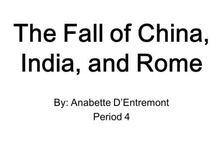 The Fall <strong>of</strong> China, <strong>India</strong>, and Rome By: Anabette D'Entremont Period 4.